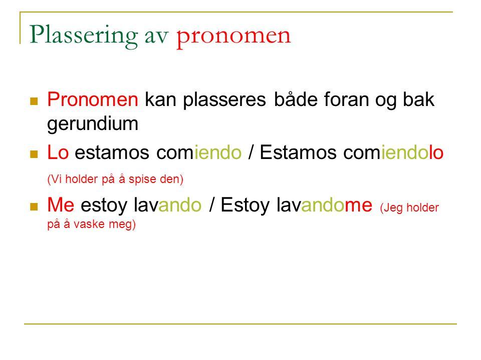 Plassering av pronomen Pronomen kan plasseres både foran og bak gerundium Lo estamos comiendo / Estamos comiendolo (Vi holder på å spise den) Me estoy