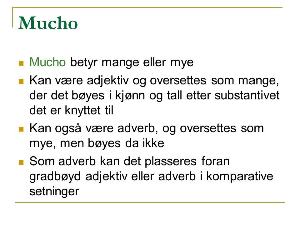 Mucho Mucho betyr mange eller mye Kan være adjektiv og oversettes som mange, der det bøyes i kjønn og tall etter substantivet det er knyttet til Kan o