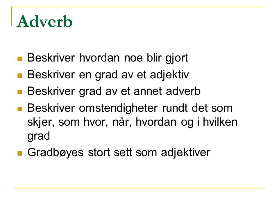 Adverb Beskriver hvordan noe blir gjort Beskriver en grad av et adjektiv Beskriver grad av et annet adverb Beskriver omstendigheter rundt det som skje