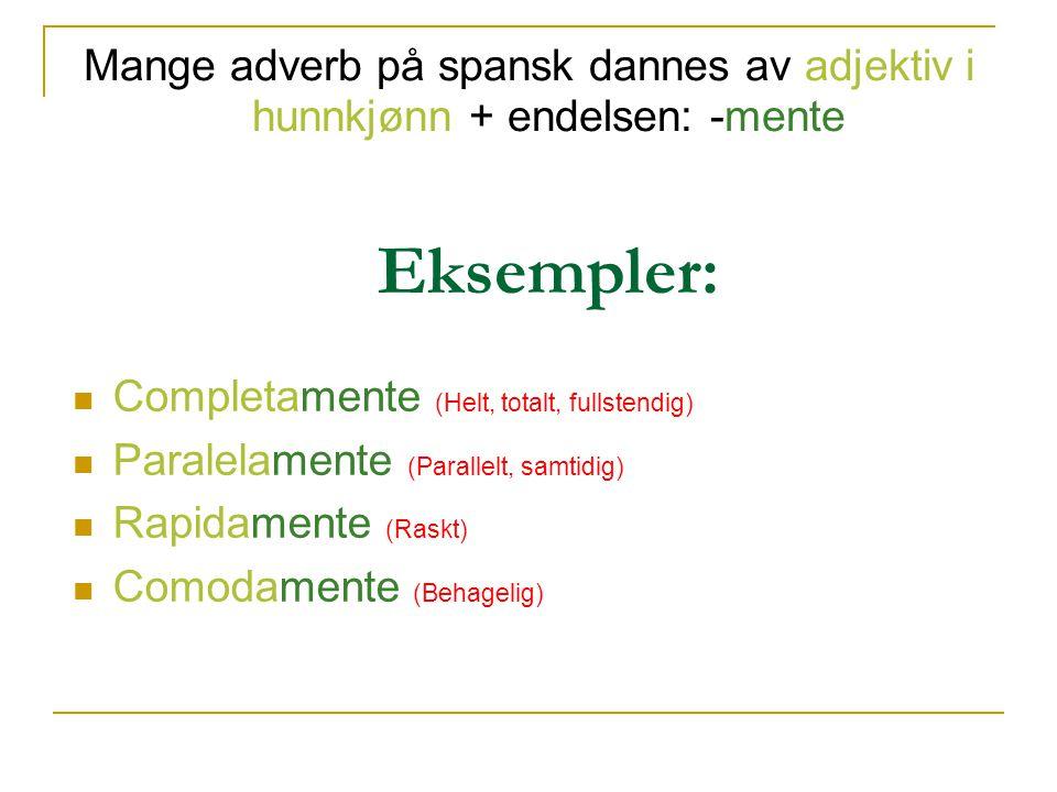 Mange adverb på spansk dannes av adjektiv i hunnkjønn + endelsen: -mente Eksempler: Completamente (Helt, totalt, fullstendig) Paralelamente (Parallelt