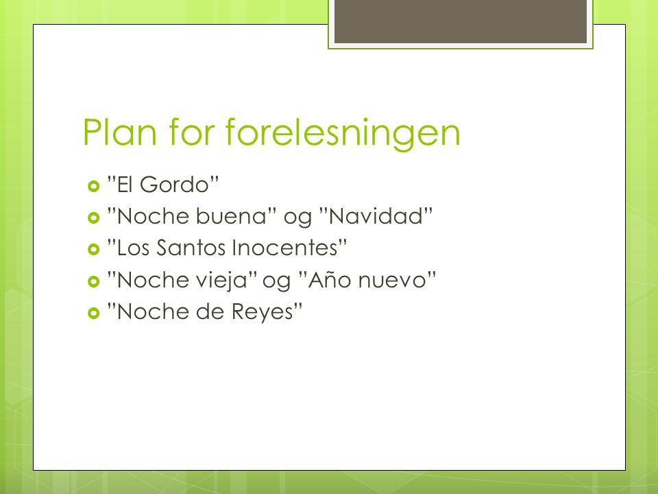 """Plan for forelesningen  """"El Gordo""""  """"Noche buena"""" og """"Navidad""""  """"Los Santos Inocentes""""  """"Noche vieja"""" og """"Año nuevo""""  """"Noche de Reyes"""""""