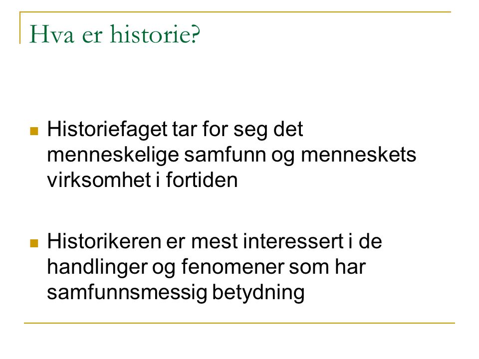 Hva er historie? Historiefaget tar for seg det menneskelige samfunn og menneskets virksomhet i fortiden Historikeren er mest interessert i de handling