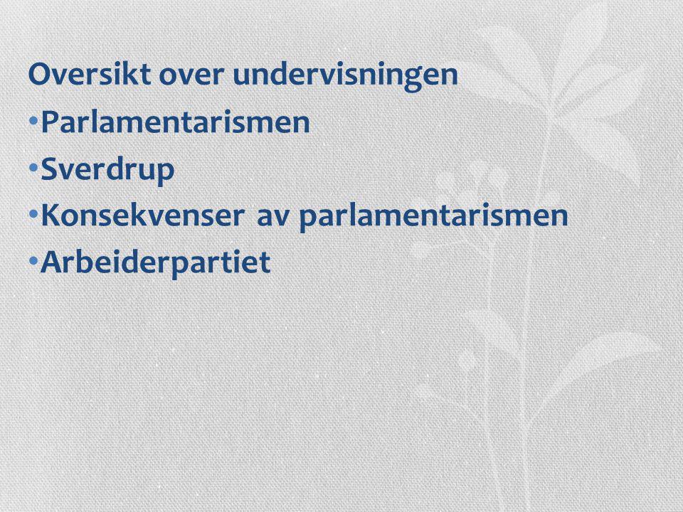 Oversikt over undervisningen Parlamentarismen Sverdrup Konsekvenser av parlamentarismen Arbeiderpartiet