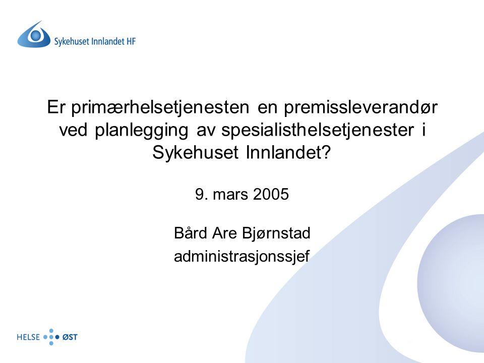 Er primærhelsetjenesten en premissleverandør ved planlegging av spesialisthelsetjenester i Sykehuset Innlandet? 9. mars 2005 Bård Are Bjørnstad admini