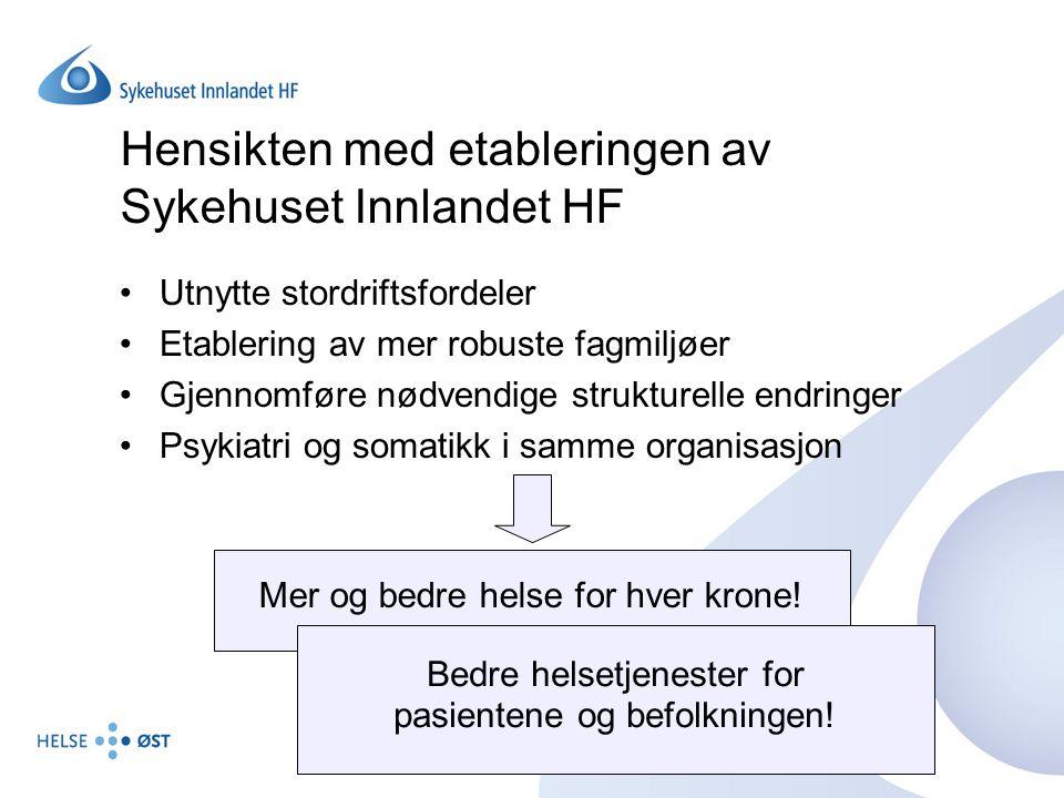 Hensikten med etableringen av Sykehuset Innlandet HF Utnytte stordriftsfordeler Etablering av mer robuste fagmiljøer Gjennomføre nødvendige strukturel