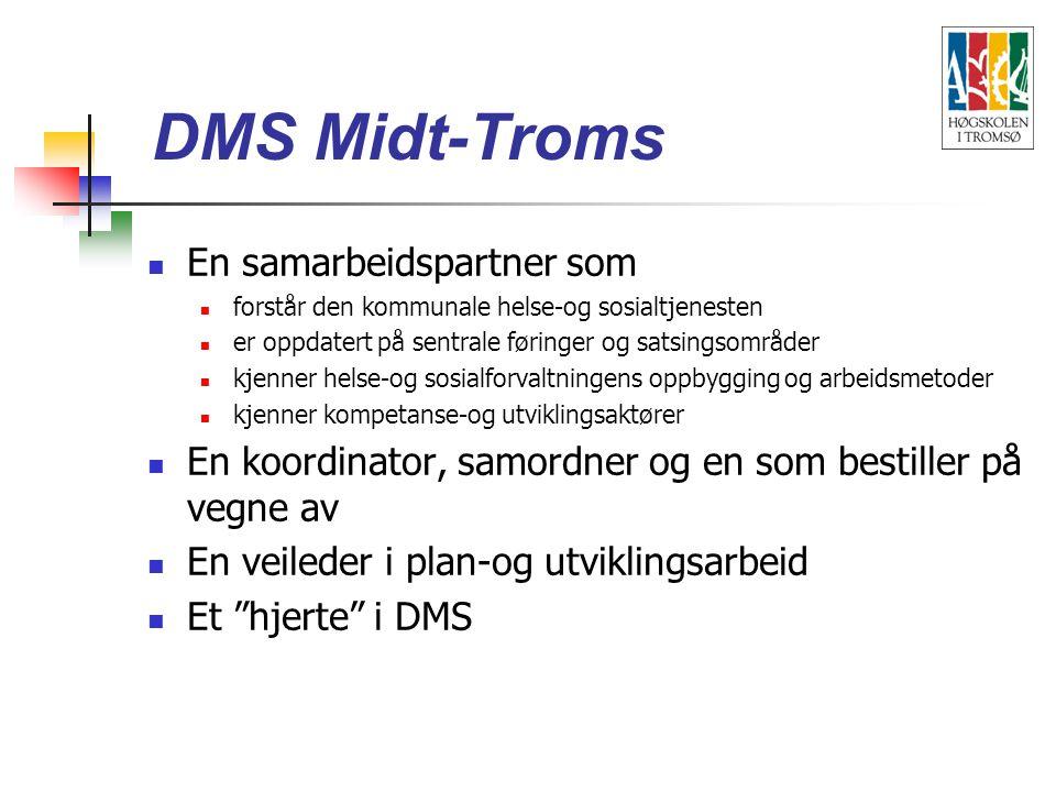 En samarbeidspartner som forstår den kommunale helse-og sosialtjenesten er oppdatert på sentrale føringer og satsingsområder kjenner helse-og sosialforvaltningens oppbygging og arbeidsmetoder kjenner kompetanse-og utviklingsaktører En koordinator, samordner og en som bestiller på vegne av En veileder i plan-og utviklingsarbeid Et hjerte i DMS DMS Midt-Troms