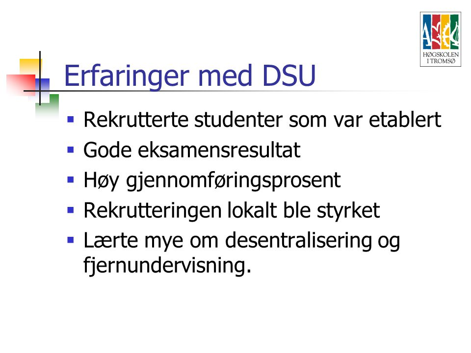 Erfaringer med DSU  Rekrutterte studenter som var etablert  Gode eksamensresultat  Høy gjennomføringsprosent  Rekrutteringen lokalt ble styrket  Lærte mye om desentralisering og fjernundervisning.