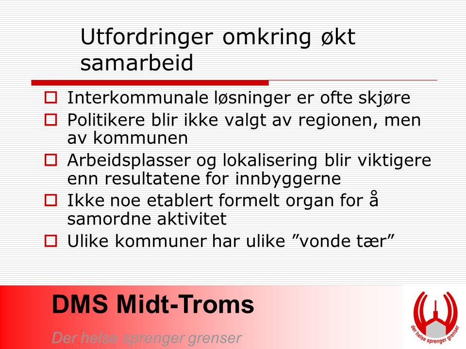DMS Midt-Troms Der helse sprenger grenser Utfordringer omkring økt samarbeid  Interkommunale løsninger er ofte skjøre  Politikere blir ikke valgt av