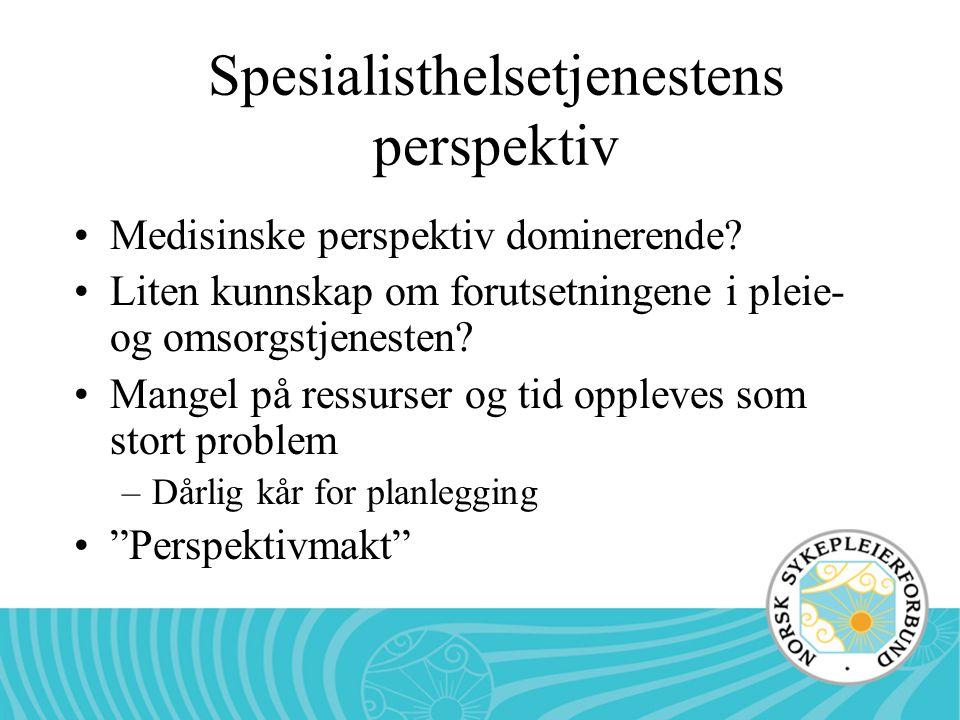 Spesialisthelsetjenestens perspektiv Medisinske perspektiv dominerende? Liten kunnskap om forutsetningene i pleie- og omsorgstjenesten? Mangel på ress