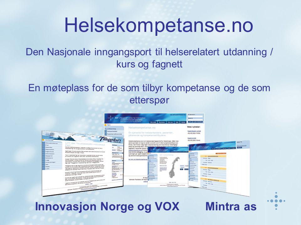 Helsekompetanse.no Den Nasjonale inngangsport til helserelatert utdanning / kurs og fagnett En møteplass for de som tilbyr kompetanse og de som etterspør Innovasjon Norge og VOX Mintra as