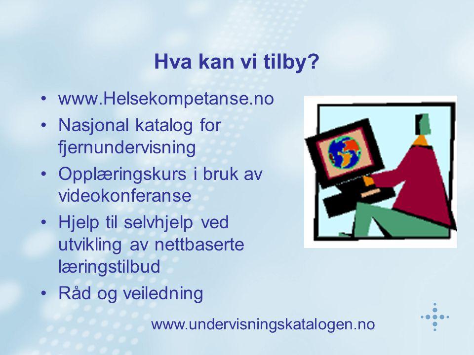 Hva kan vi tilby? www.Helsekompetanse.no Nasjonal katalog for fjernundervisning Opplæringskurs i bruk av videokonferanse Hjelp til selvhjelp ved utvik