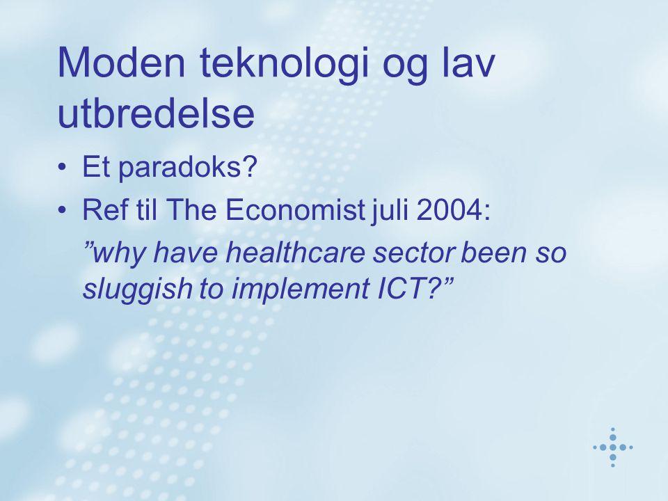 """Moden teknologi og lav utbredelse Et paradoks? Ref til The Economist juli 2004: """"why have healthcare sector been so sluggish to implement ICT?"""""""