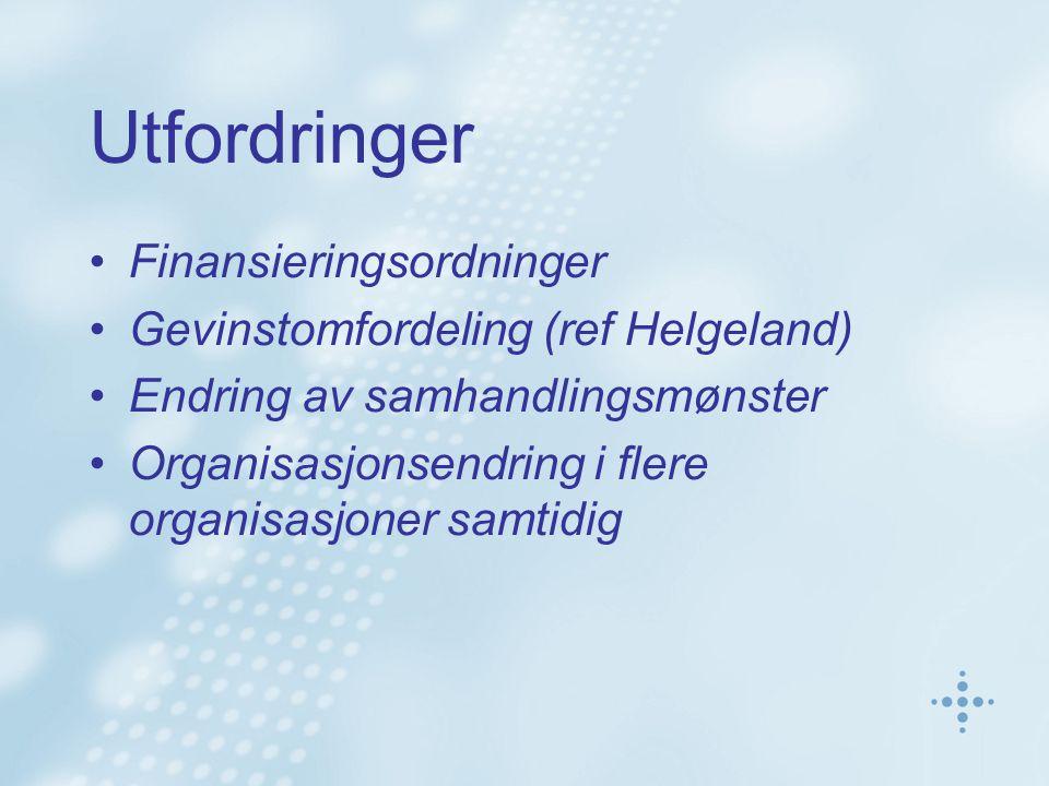 Utfordringer Finansieringsordninger Gevinstomfordeling (ref Helgeland) Endring av samhandlingsmønster Organisasjonsendring i flere organisasjoner samt