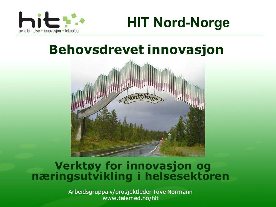 Behovsdrevet innovasjon Verktøy for innovasjon og næringsutvikling i helsesektoren Arbeidsgruppa v/prosjektleder Tove Normann www.telemed.no/hit HIT Nord-Norge