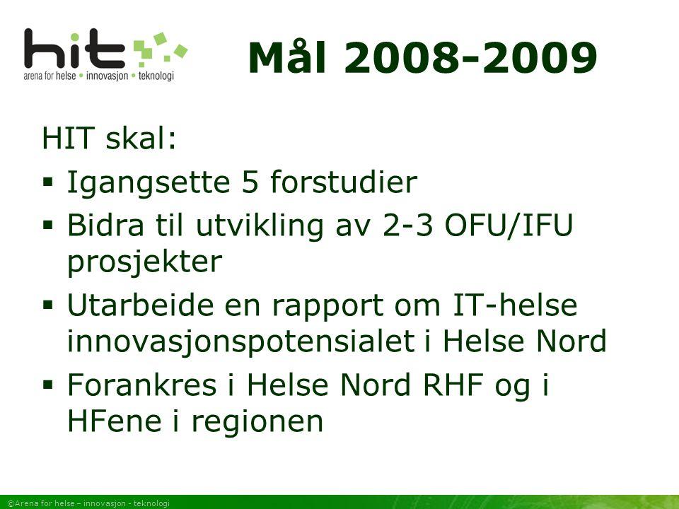 ©Arena for helse – innovasjon - teknologi Mål 2008-2009 HIT skal:  Igangsette 5 forstudier  Bidra til utvikling av 2-3 OFU/IFU prosjekter  Utarbeide en rapport om IT-helse innovasjonspotensialet i Helse Nord  Forankres i Helse Nord RHF og i HFene i regionen