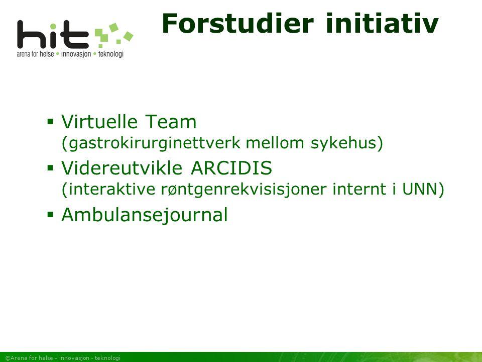 ©Arena for helse – innovasjon - teknologi Forstudier initiativ  Virtuelle Team (gastrokirurginettverk mellom sykehus)  Videreutvikle ARCIDIS (interaktive røntgenrekvisisjoner internt i UNN)  Ambulansejournal