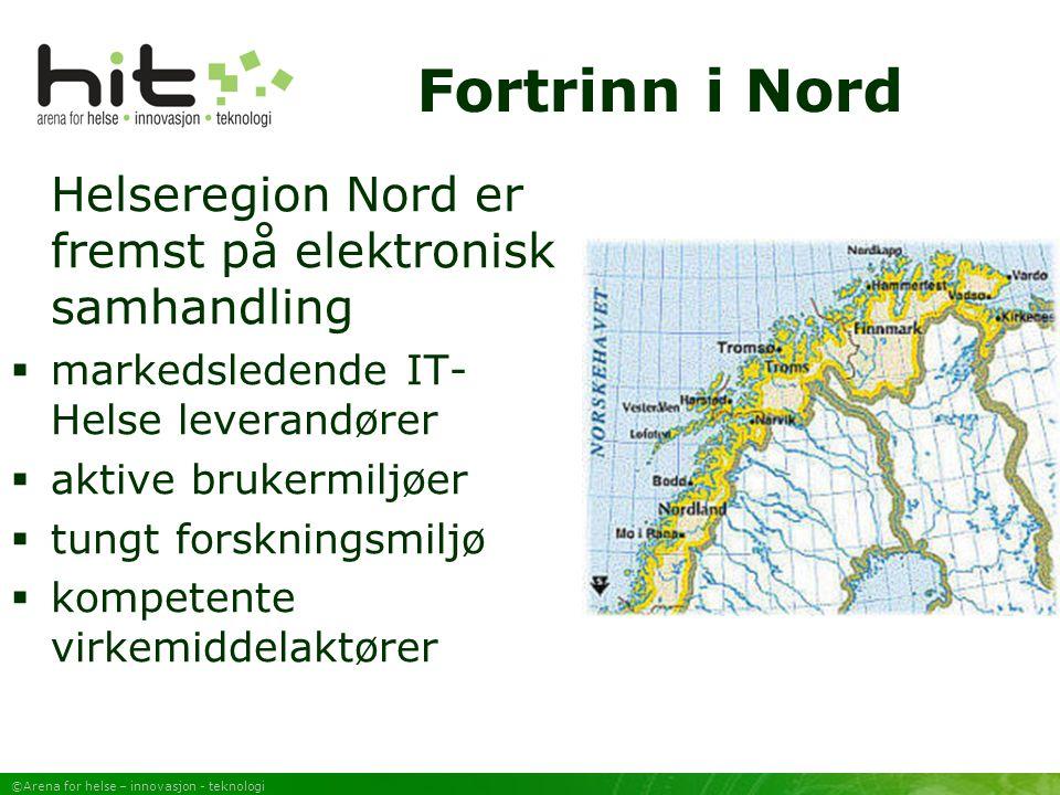 ©Arena for helse – innovasjon - teknologi Fortrinn i Nord Helseregion Nord er fremst på elektronisk samhandling  markedsledende IT- Helse leverandører  aktive brukermiljøer  tungt forskningsmiljø  kompetente virkemiddelaktører