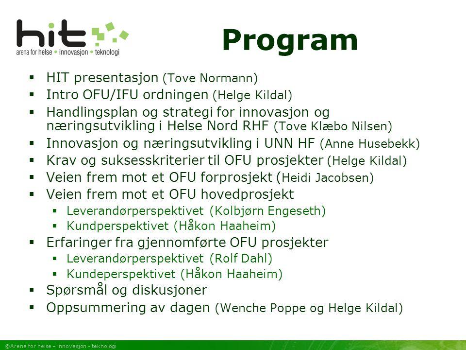 ©Arena for helse – innovasjon - teknologi Program  HIT presentasjon (Tove Normann)  Intro OFU/IFU ordningen (Helge Kildal)  Handlingsplan og strategi for innovasjon og næringsutvikling i Helse Nord RHF (Tove Klæbo Nilsen)  Innovasjon og næringsutvikling i UNN HF (Anne Husebekk)  Krav og suksesskriterier til OFU prosjekter (Helge Kildal)  Veien frem mot et OFU forprosjekt ( Heidi Jacobsen)  Veien frem mot et OFU hovedprosjekt  Leverandørperspektivet (Kolbjørn Engeseth)  Kundperspektivet (Håkon Haaheim)  Erfaringer fra gjennomførte OFU prosjekter  Leverandørperspektivet (Rolf Dahl)  Kundeperspektivet (Håkon Haaheim)  Spørsmål og diskusjoner  Oppsummering av dagen (Wenche Poppe og Helge Kildal)