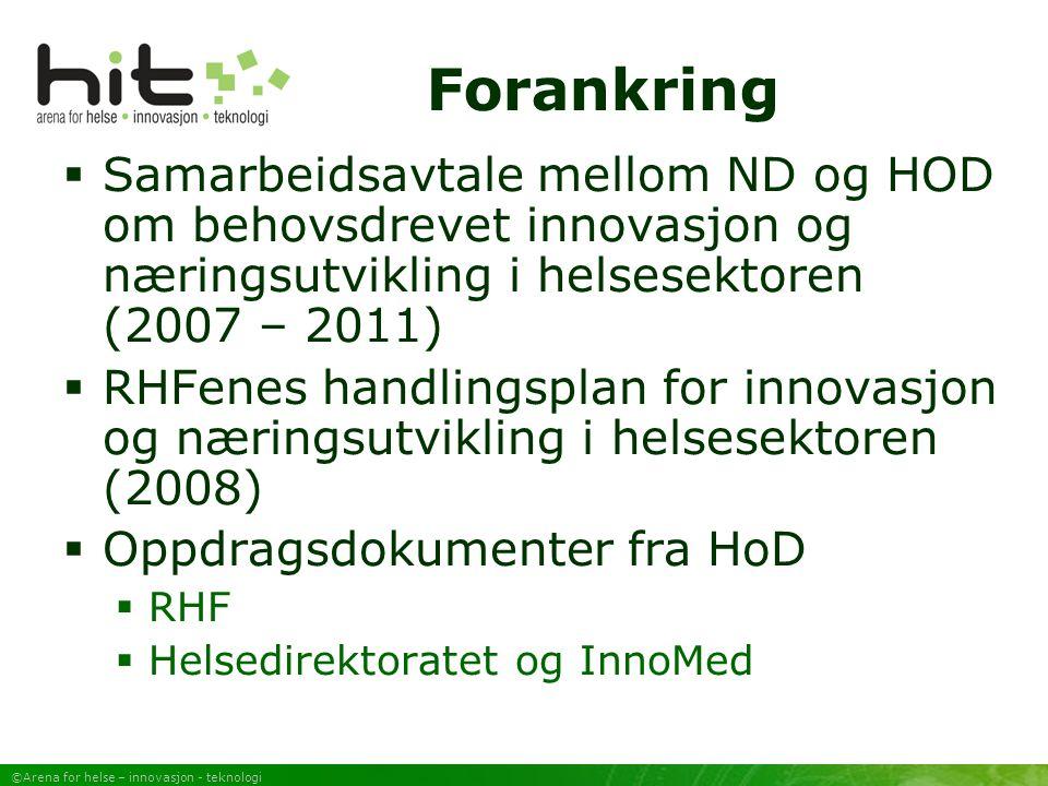 ©Arena for helse – innovasjon - teknologi Forankring  Samarbeidsavtale mellom ND og HOD om behovsdrevet innovasjon og næringsutvikling i helsesektoren (2007 – 2011)  RHFenes handlingsplan for innovasjon og næringsutvikling i helsesektoren (2008)  Oppdragsdokumenter fra HoD  RHF  Helsedirektoratet og InnoMed