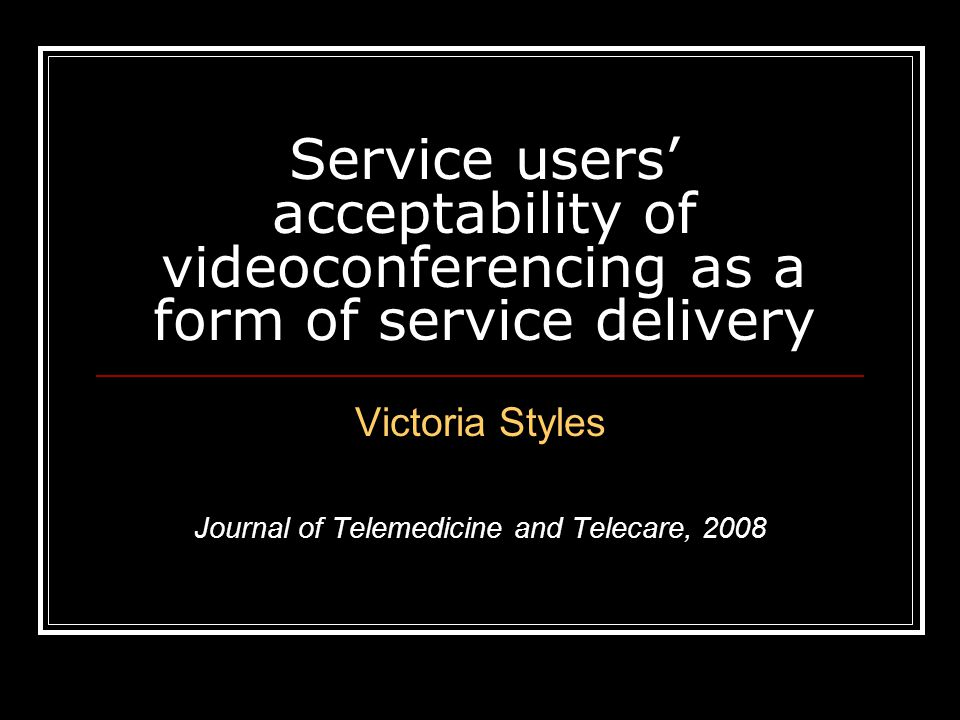 Service users' acceptability of videoconferencing as a form of service delivery Victoria Styles Journal of Telemedicine and Telecare, 2008