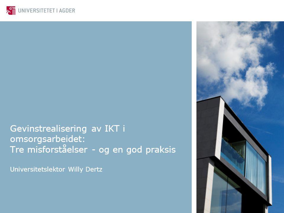 Gevinstrealisering av IKT i omsorgsarbeidet: Tre misforståelser - og en god praksis Universitetslektor Willy Dertz