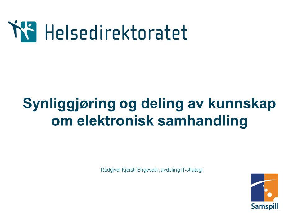 Synliggjøring og deling av kunnskap om elektronisk samhandling Rådgiver Kjersti Engeseth, avdeling IT-strategi