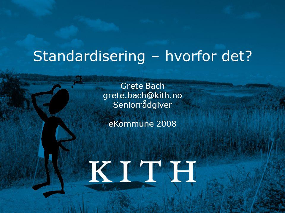 Regionale e-Helseseminarer 2008 Grete Bach www.kith.no Standardisering – hvorfor det? Grete Bach grete.bach@kith.no Seniorrådgiver eKommune 2008