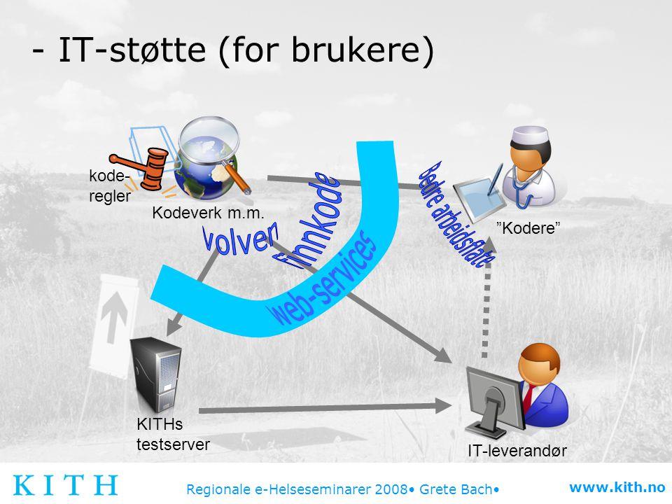 """Regionale e-Helseseminarer 2008 Grete Bach www.kith.no - IT-støtte (for brukere) Kodeverk m.m. IT-leverandør KITHs testserver """"Kodere"""" kode- regler"""