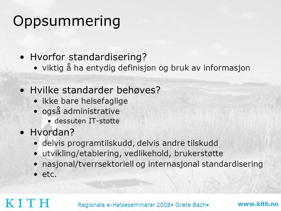 Regionale e-Helseseminarer 2008 Grete Bach www.kith.no Oppsummering Hvorfor standardisering? viktig å ha entydig definisjon og bruk av informasjon Hvi