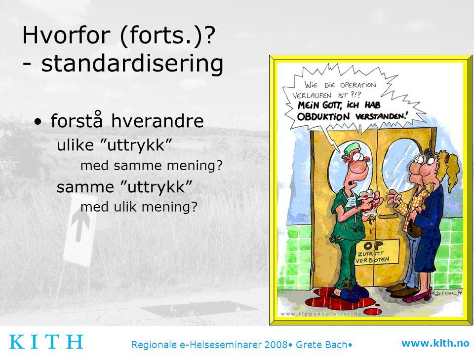 """Regionale e-Helseseminarer 2008 Grete Bach www.kith.no Hvorfor (forts.)? - standardisering forstå hverandre ulike """"uttrykk"""" med samme mening? samme """"u"""