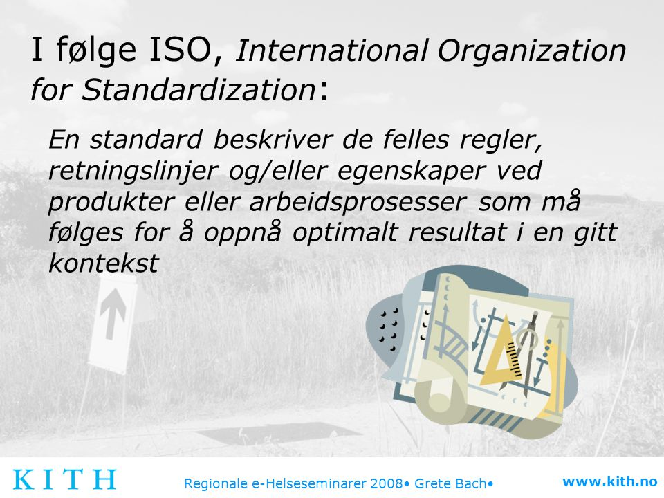 Regionale e-Helseseminarer 2008 Grete Bach www.kith.no I følge ISO, International Organization for Standardization : En standard beskriver de felles r