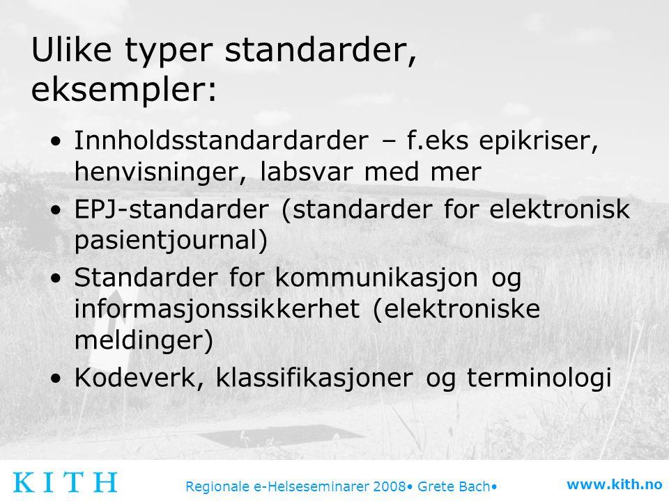 Regionale e-Helseseminarer 2008 Grete Bach www.kith.no Ulike typer standarder, eksempler: Innholdsstandardarder – f.eks epikriser, henvisninger, labsv