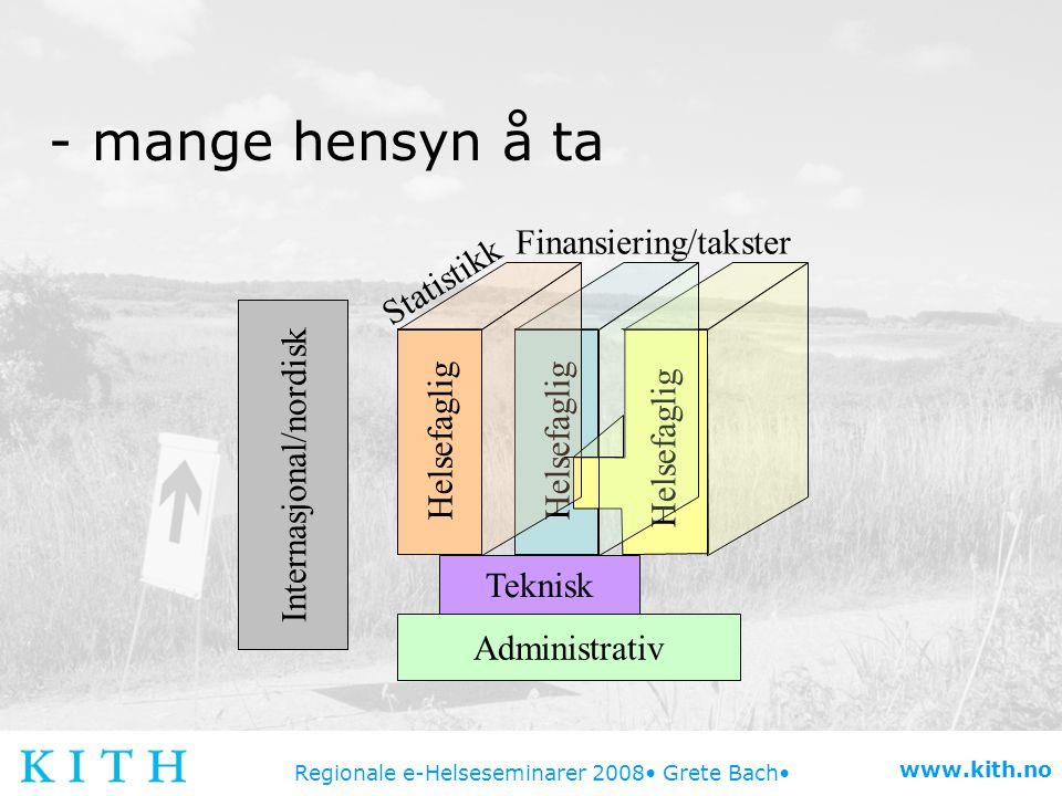 Regionale e-Helseseminarer 2008 Grete Bach www.kith.no - mange hensyn å ta Administrativ Teknisk Internasjonal/nordisk Helsefaglig Finansiering/takste