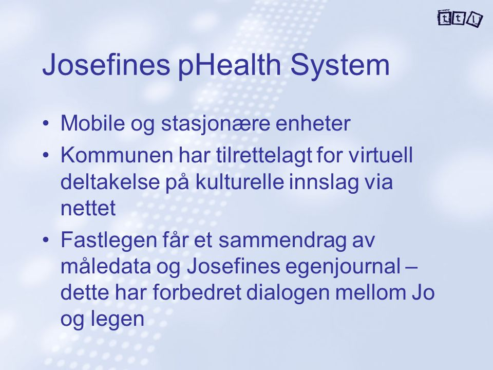 Josefines pHealth System Mobile og stasjonære enheter Kommunen har tilrettelagt for virtuell deltakelse på kulturelle innslag via nettet Fastlegen får