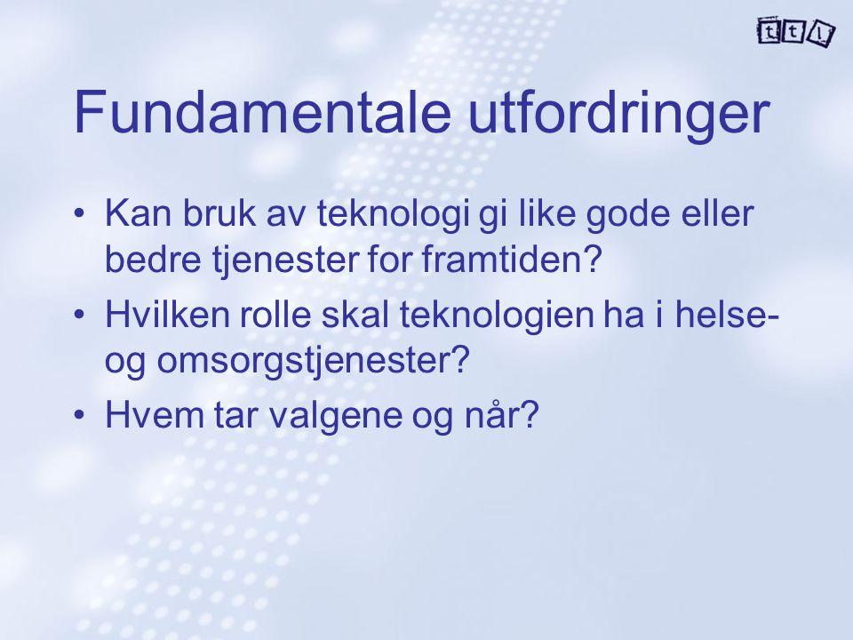 Fundamentale utfordringer Kan bruk av teknologi gi like gode eller bedre tjenester for framtiden? Hvilken rolle skal teknologien ha i helse- og omsorg
