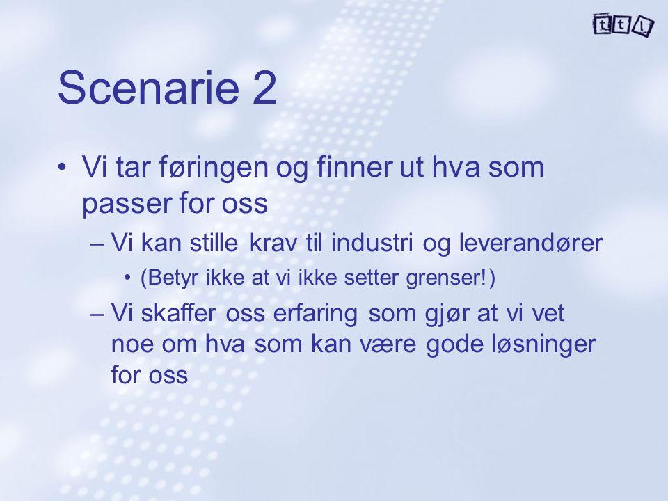 Scenarie 2 Vi tar føringen og finner ut hva som passer for oss –Vi kan stille krav til industri og leverandører (Betyr ikke at vi ikke setter grenser!