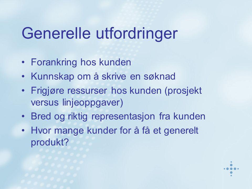 Generelle utfordringer Forankring hos kunden Kunnskap om å skrive en søknad Frigjøre ressurser hos kunden (prosjekt versus linjeoppgaver) Bred og riktig representasjon fra kunden Hvor mange kunder for å få et generelt produkt