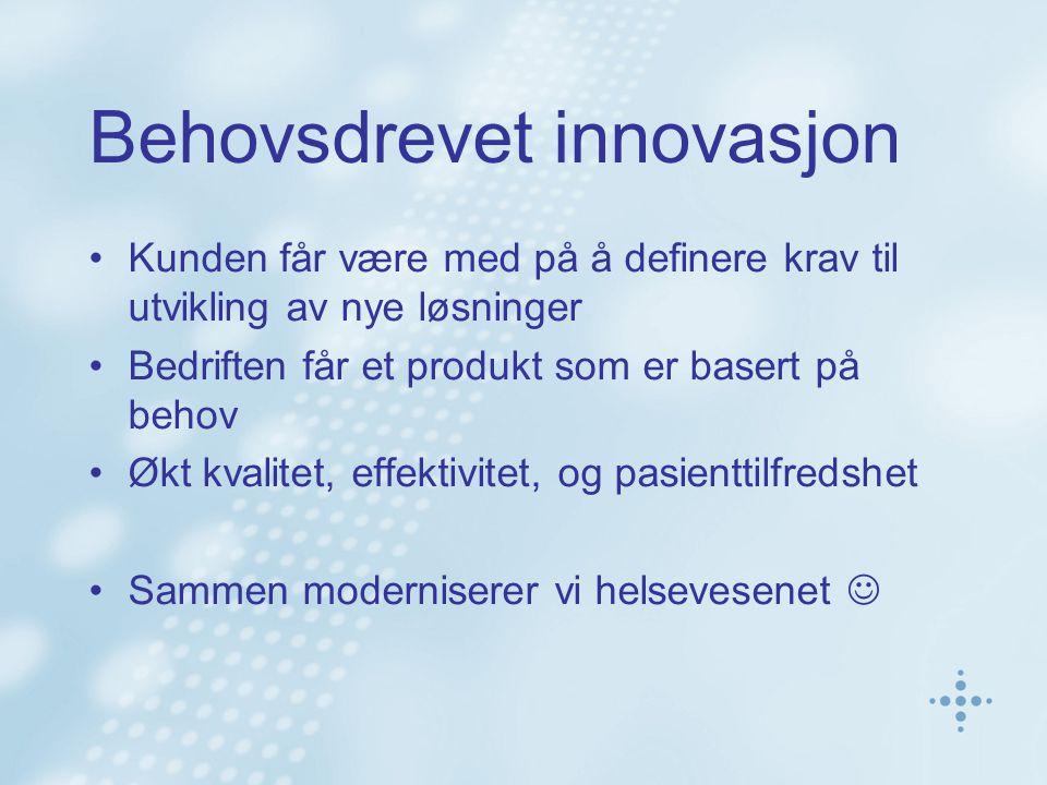 Behovsdrevet innovasjon Kunden får være med på å definere krav til utvikling av nye løsninger Bedriften får et produkt som er basert på behov Økt kvalitet, effektivitet, og pasienttilfredshet Sammen moderniserer vi helsevesenet