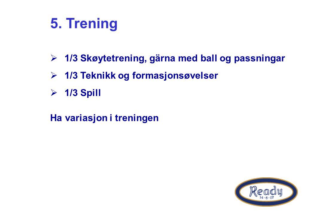 5. Trening  1/3 Skøytetrening, gärna med ball og passningar  1/3 Teknikk og formasjonsøvelser  1/3 Spill Ha variasjon i treningen
