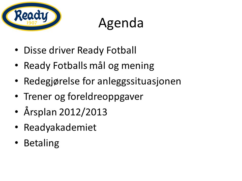 Agenda Disse driver Ready Fotball Ready Fotballs mål og mening Redegjørelse for anleggssituasjonen Trener og foreldreoppgaver Årsplan 2012/2013 Readyakademiet Betaling