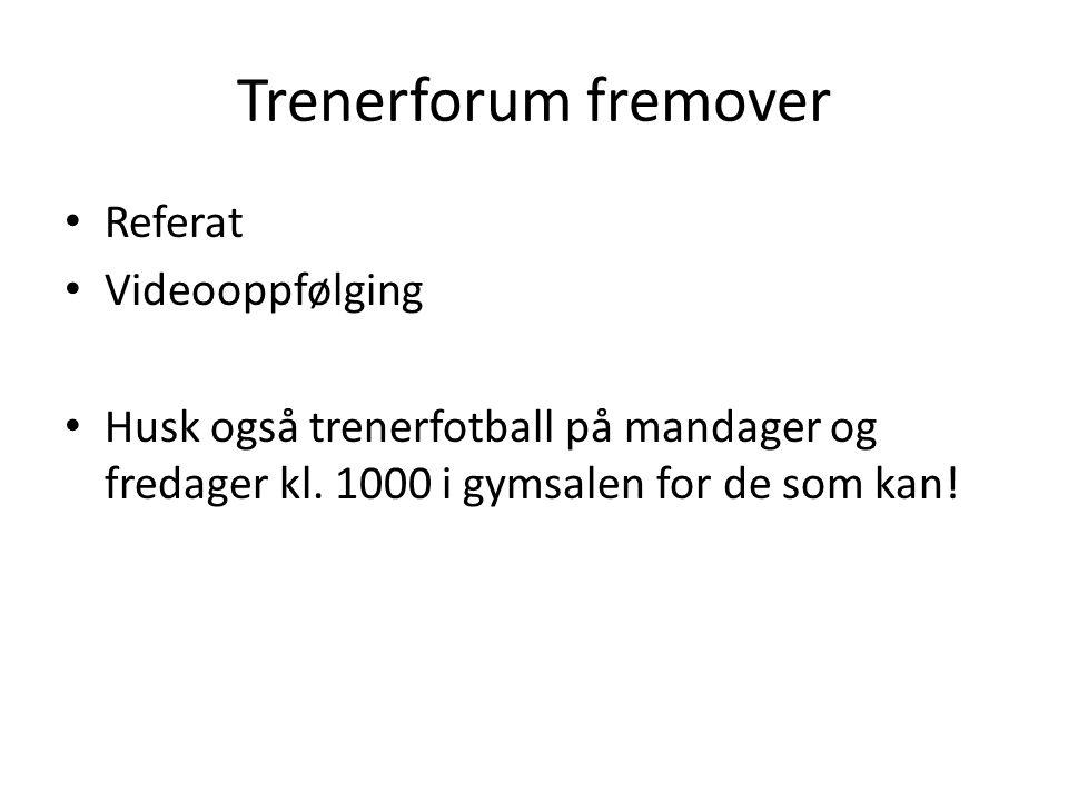 Trenerforum fremover Referat Videooppfølging Husk også trenerfotball på mandager og fredager kl. 1000 i gymsalen for de som kan!