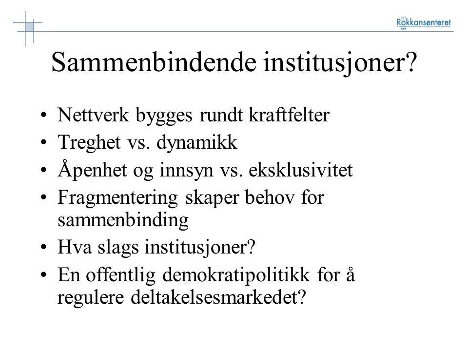 Sammenbindende institusjoner? Nettverk bygges rundt kraftfelter Treghet vs. dynamikk Åpenhet og innsyn vs. eksklusivitet Fragmentering skaper behov fo
