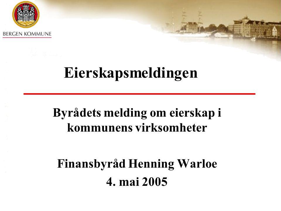 Byrådets melding om eierskap i kommunens virksomheter Finansbyråd Henning Warloe 4. mai 2005 Eierskapsmeldingen