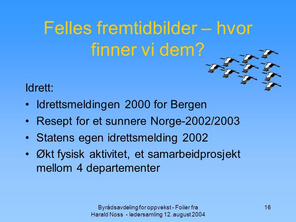 Byrådsavdeling for oppvekst - Foiler fra Harald Noss - ledersamling 12. august 2004 16 Felles fremtidbilder – hvor finner vi dem? Idrett: Idrettsmeldi