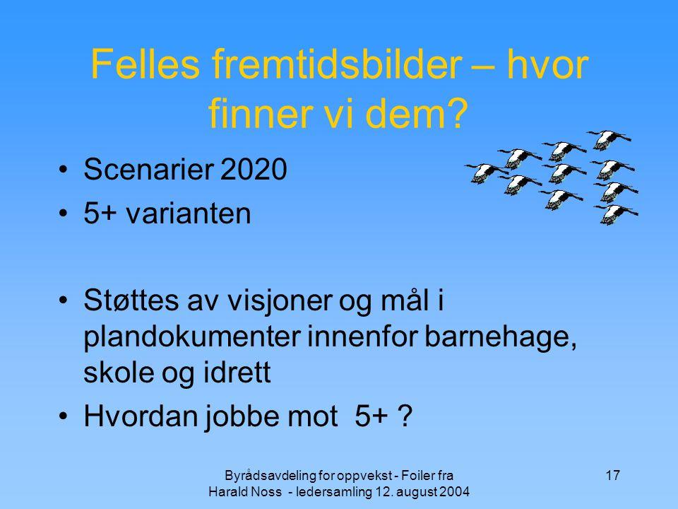 Byrådsavdeling for oppvekst - Foiler fra Harald Noss - ledersamling 12. august 2004 17 Felles fremtidsbilder – hvor finner vi dem? Scenarier 2020 5+ v