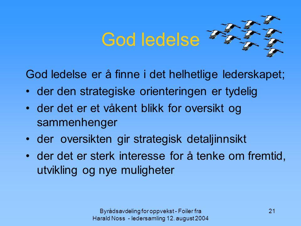 Byrådsavdeling for oppvekst - Foiler fra Harald Noss - ledersamling 12. august 2004 21 God ledelse God ledelse er å finne i det helhetlige lederskapet