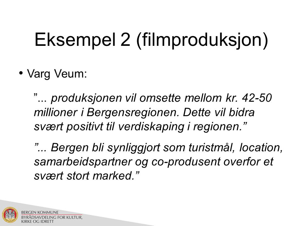 Filmproduksjon (forts) Filmprosjekt A: Location i Bergen, produksjonsselskap, skuespillere og stab fra Oslo Filmprosjekt B: Location i Oslo, produksjonsselskap, skuespillere og stab fra Bergen Hvilket av disse to prosjektene bør kommunens virkemiddelapparatet prioritere?