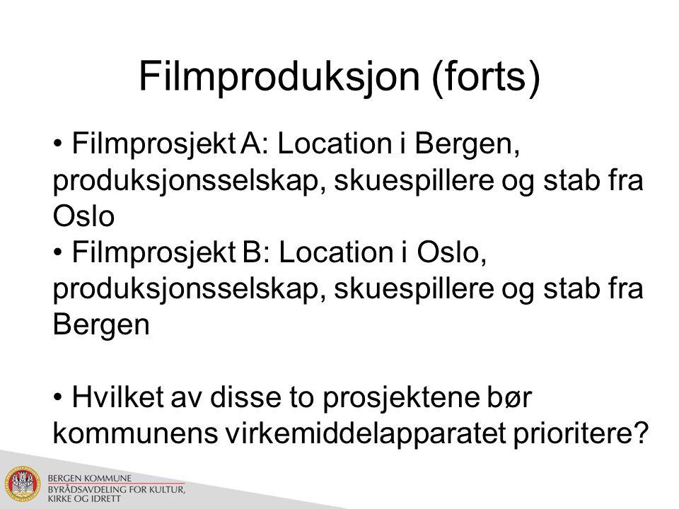 Filmproduksjon (forts) Filmprosjekt A: Location i Bergen, produksjonsselskap, skuespillere og stab fra Oslo Filmprosjekt B: Location i Oslo, produksjonsselskap, skuespillere og stab fra Bergen Hvilket av disse to prosjektene bør kommunens virkemiddelapparatet prioritere