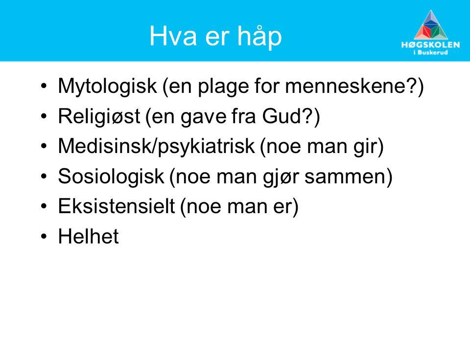 Hva er håp Mytologisk (en plage for menneskene?) Religiøst (en gave fra Gud?) Medisinsk/psykiatrisk (noe man gir) Sosiologisk (noe man gjør sammen) Ek