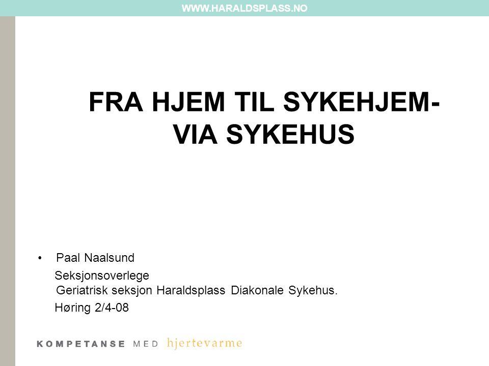 WWW.HARALDSPLASS.NO FRA HJEM TIL SYKEHJEM- VIA SYKEHUS Paal Naalsund Seksjonsoverlege Geriatrisk seksjon Haraldsplass Diakonale Sykehus. Høring 2/4-08